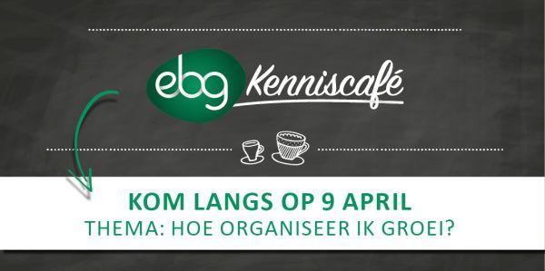 EBG Kenniscafé 9 april 'Hoe organiseer ik groei?'